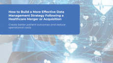 How to Build a More Effective Data Management Strategy Following a Healthcare Merger or Acquisition